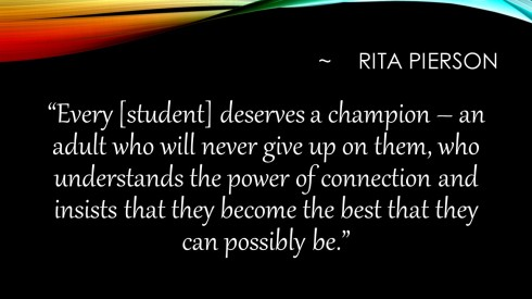 """Every [student] deserves a champion -- an adult who will never give up on them, who understands the power of connection and insists that they become the best that they can possibly be."""